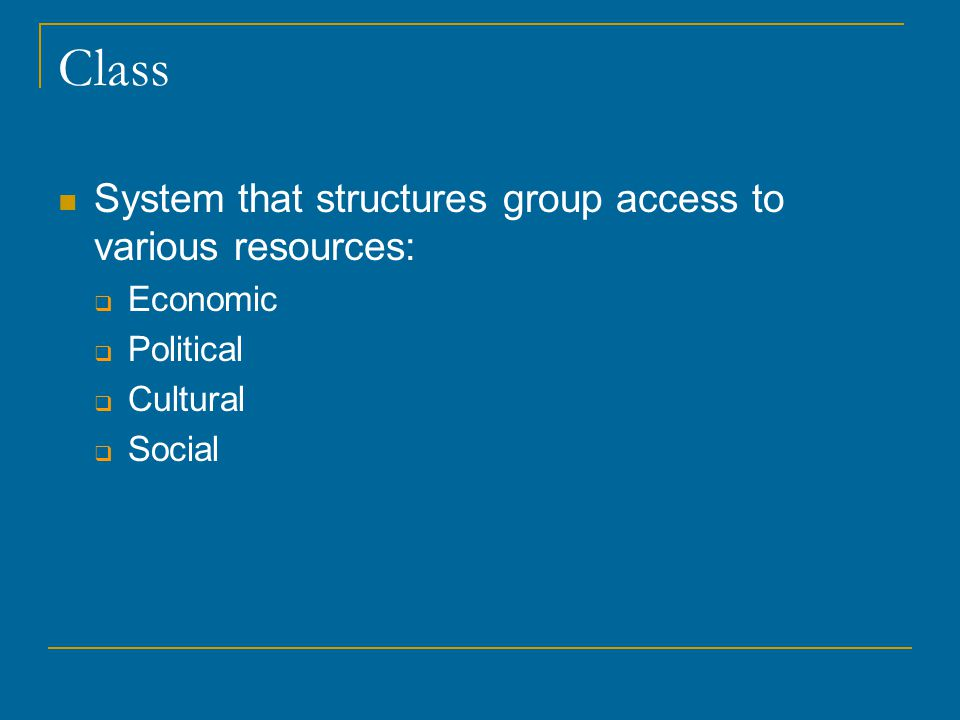Class System that structures group access to various resources:  Economic  Political  Cultural  Social