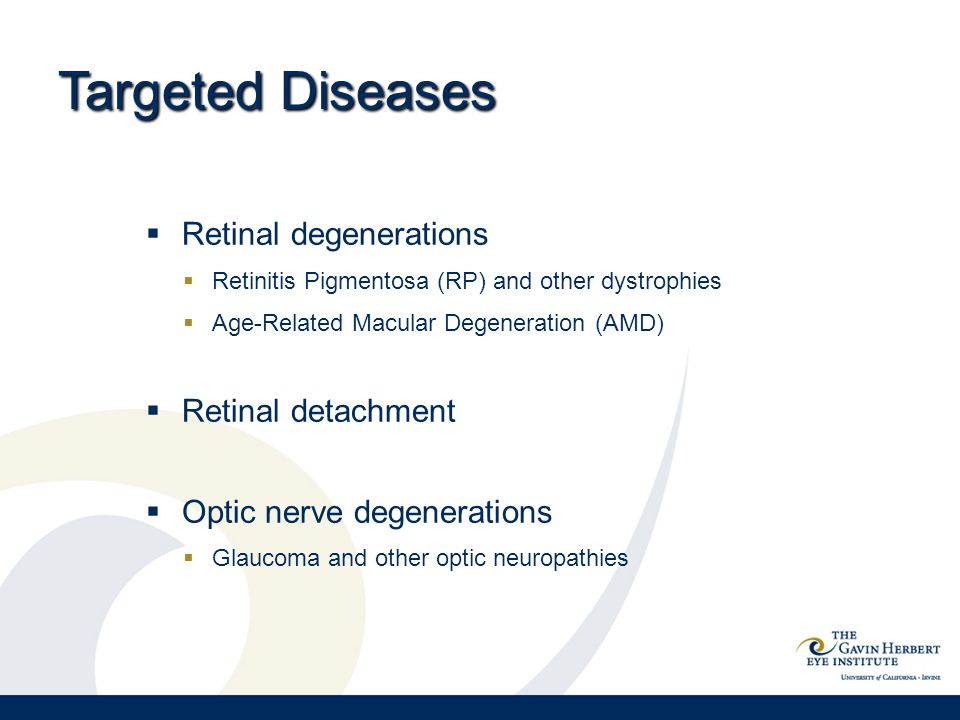 Targeted Diseases  Retinal degenerations  Retinitis Pigmentosa (RP) and other dystrophies  Age-Related Macular Degeneration (AMD)  Retinal detachment  Optic nerve degenerations  Glaucoma and other optic neuropathies