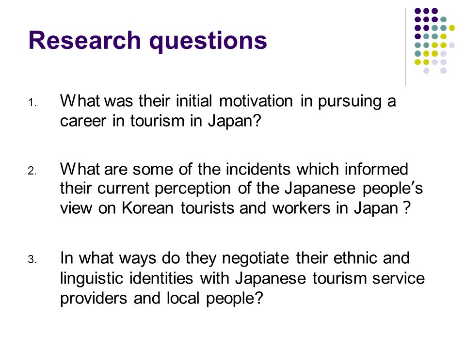 Research questions 1. What was their initial motivation in pursuing a career in tourism in Japan.
