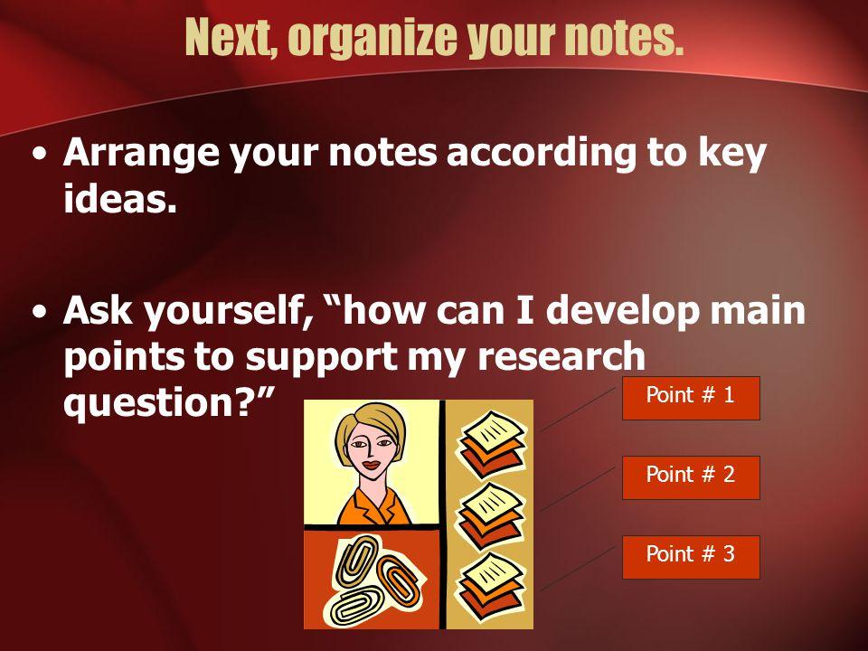 Next, organize your notes.Arrange your notes according to key ideas.