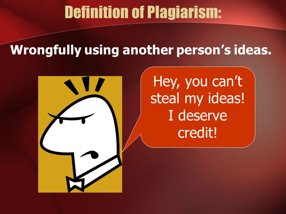 Definition of Plagiarism: Wrongfully using another person's ideas.