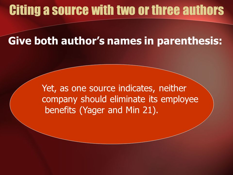 Citing a source with two or three authors Give both author's names in parenthesis: Yet, as one source indicates, neither company should eliminate its employee benefits (Yager and Min 21).