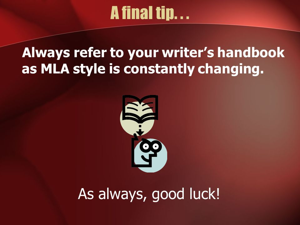 A final tip...Always refer to your writer's handbook as MLA style is constantly changing.