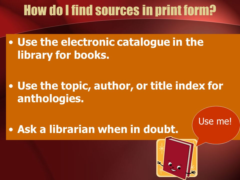 How do I find sources in print form.Use the electronic catalogue in the library for books.