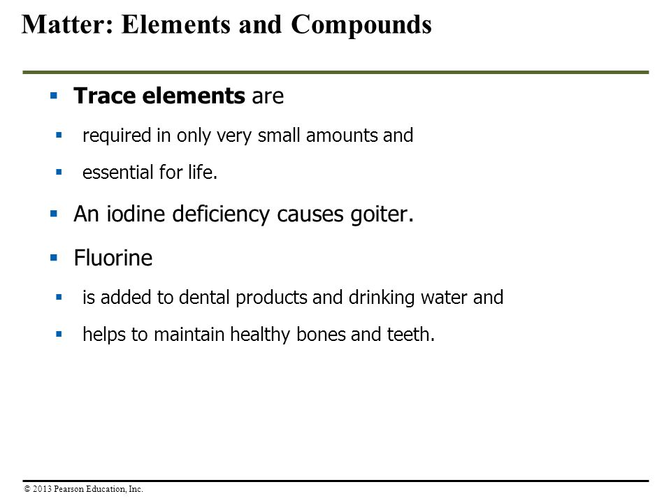  Trace elements are  required in only very small amounts and  essential for life.  An iodine deficiency causes goiter.  Fluorine  is added to de