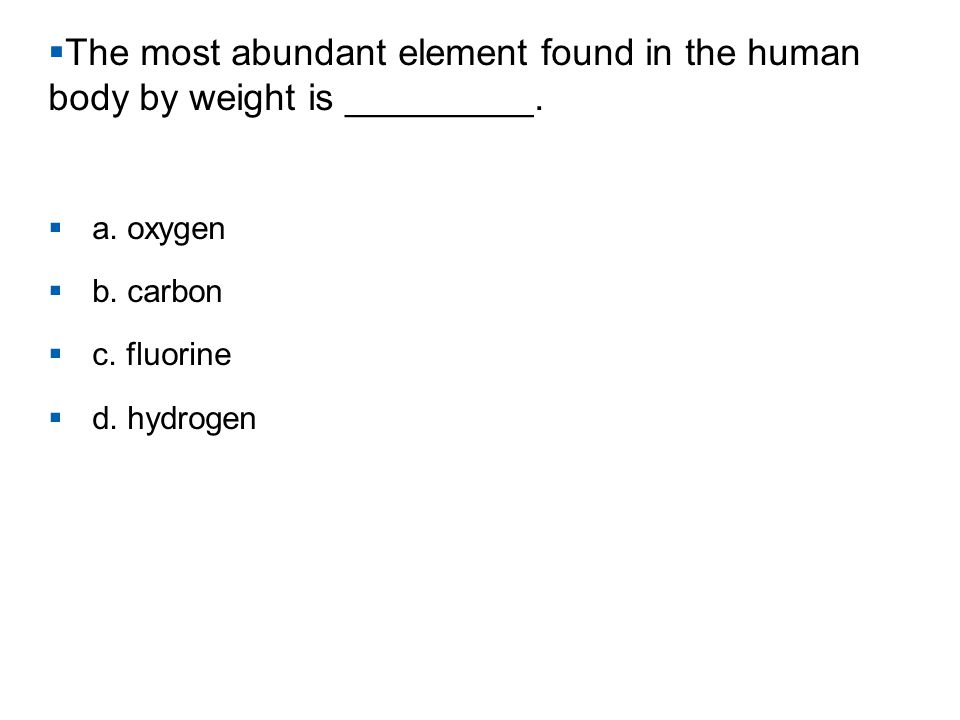  The most abundant element found in the human body by weight is _________.  a. oxygen  b. carbon  c. fluorine  d. hydrogen