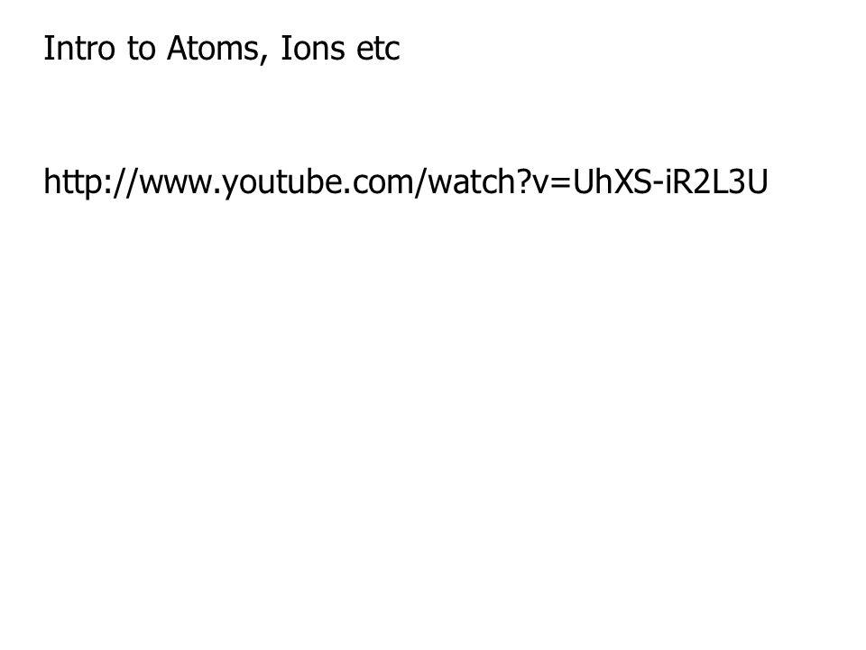 Intro to Atoms, Ions etc http://www.youtube.com/watch?v=UhXS-iR2L3U
