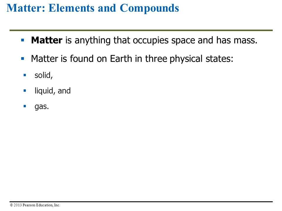 Matter: Elements and Compounds  Matter is anything that occupies space and has mass.  Matter is found on Earth in three physical states:  solid, 