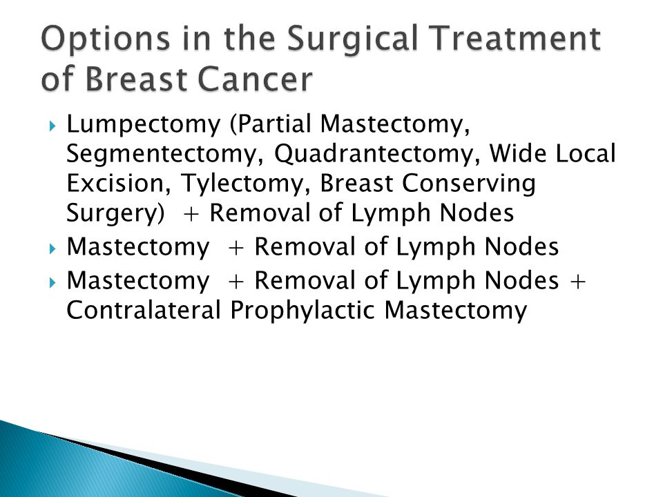  Lumpectomy (Partial Mastectomy, Segmentectomy, Quadrantectomy, Wide Local Excision, Tylectomy, Breast Conserving Surgery) + Removal of Lymph Nodes  Mastectomy + Removal of Lymph Nodes  Mastectomy + Removal of Lymph Nodes + Contralateral Prophylactic Mastectomy