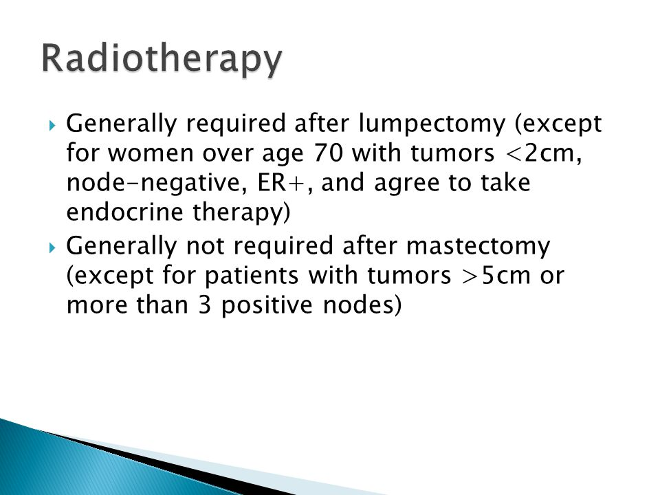  Generally required after lumpectomy (except for women over age 70 with tumors <2cm, node-negative, ER+, and agree to take endocrine therapy)  Generally not required after mastectomy (except for patients with tumors >5cm or more than 3 positive nodes)