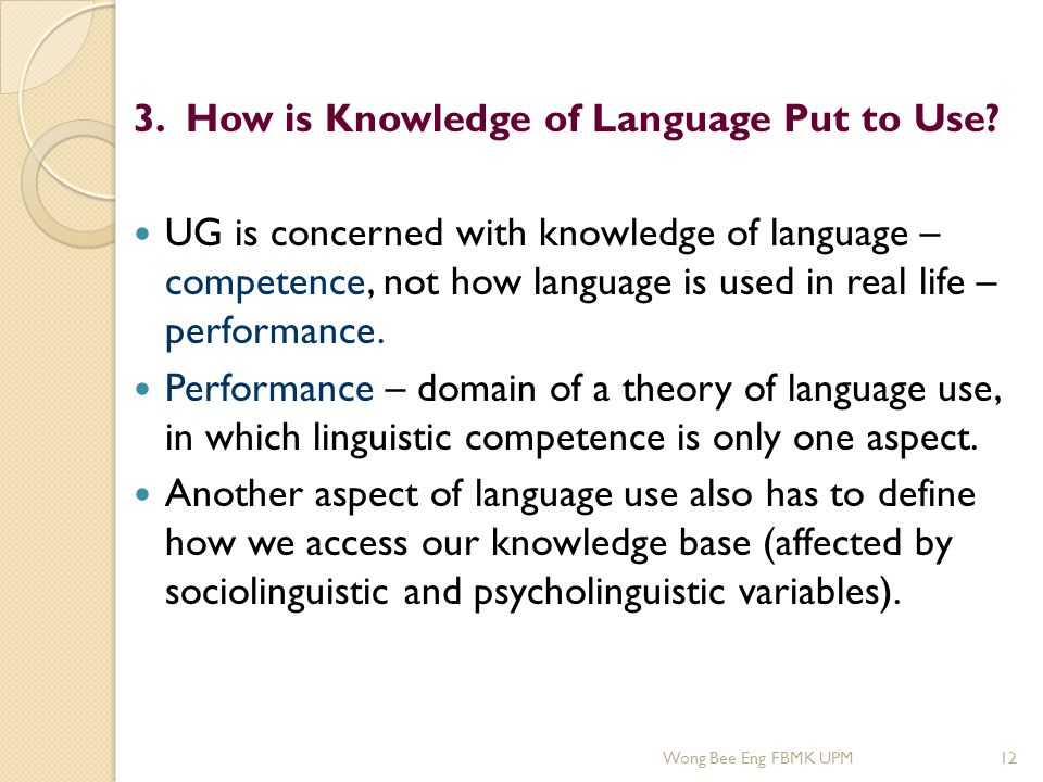 3. How is Knowledge of Language Put to Use? UG is concerned with knowledge of language – competence, not how language is used in real life – performan