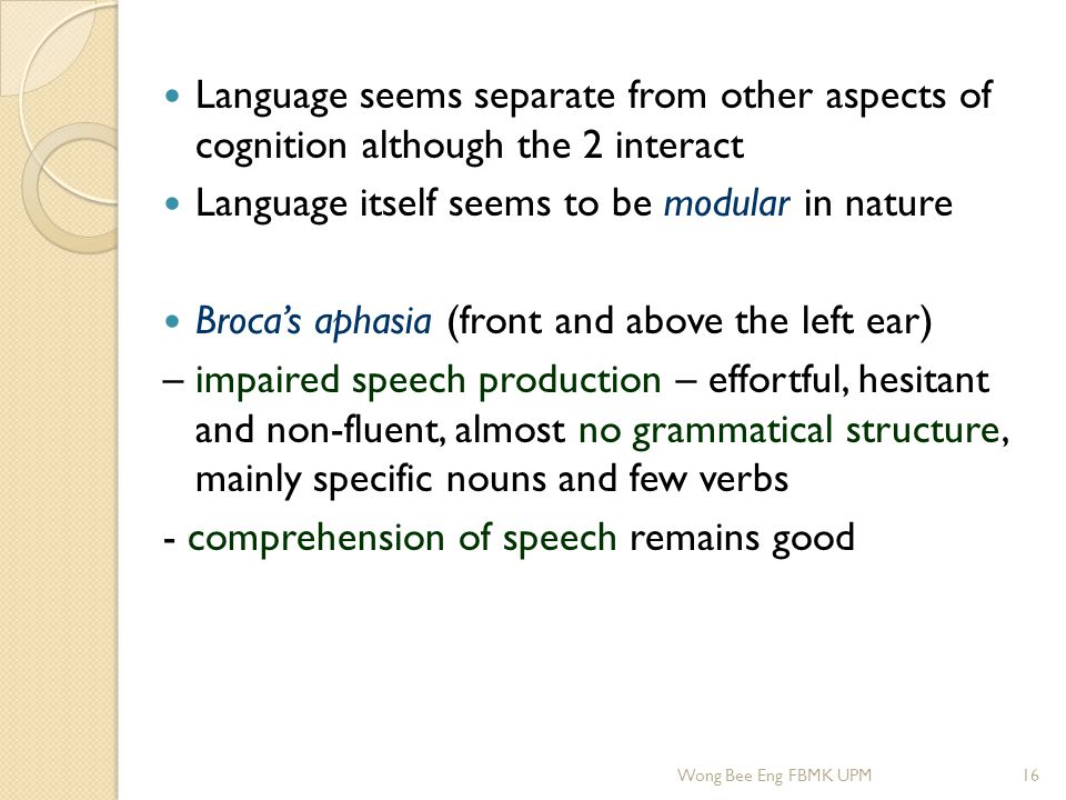Language seems separate from other aspects of cognition although the 2 interact Language itself seems to be modular in nature Broca's aphasia (front a