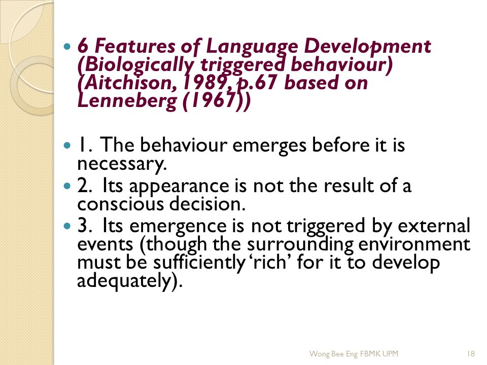 6 Features of Language Development (Biologically triggered behaviour) (Aitchison, 1989, p.67 based on Lenneberg (1967)) 1. The behaviour emerges befor