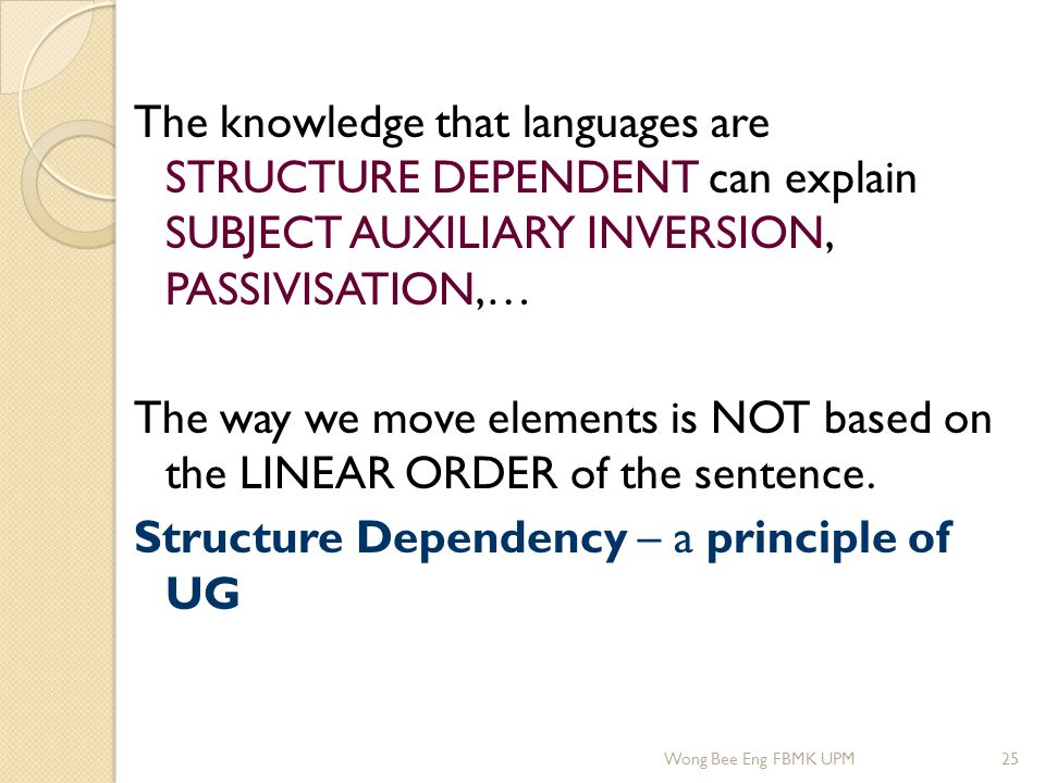 The knowledge that languages are STRUCTURE DEPENDENT can explain SUBJECT AUXILIARY INVERSION, PASSIVISATION,… The way we move elements is NOT based on