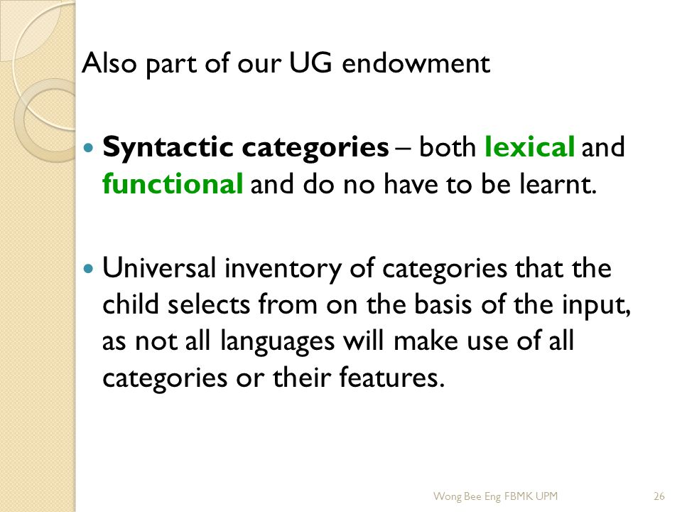 Also part of our UG endowment Syntactic categories – both lexical and functional and do no have to be learnt. Universal inventory of categories that t