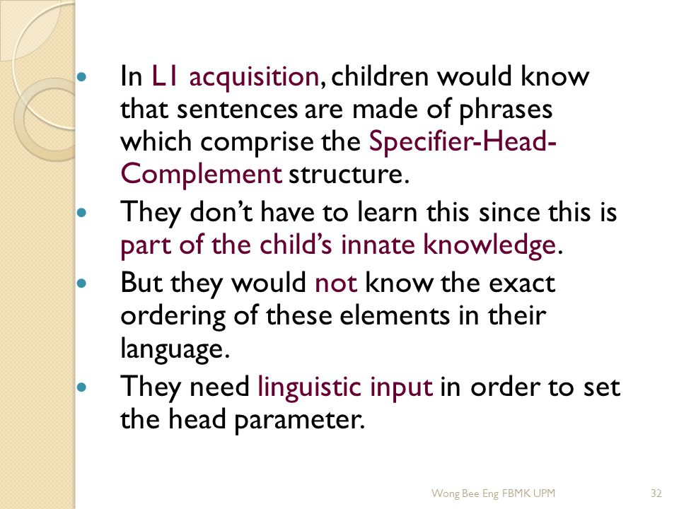 In L1 acquisition, children would know that sentences are made of phrases which comprise the Specifier-Head- Complement structure. They don't have to