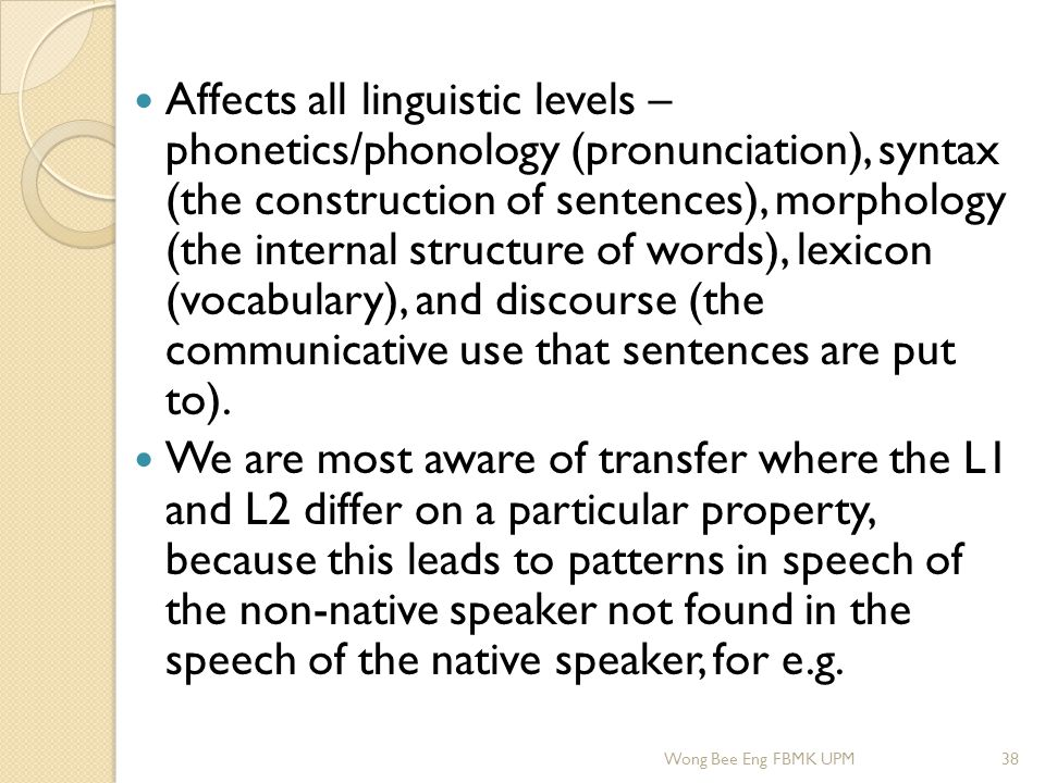 Affects all linguistic levels – phonetics/phonology (pronunciation), syntax (the construction of sentences), morphology (the internal structure of wor