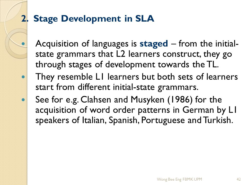 2. Stage Development in SLA Acquisition of languages is staged – from the initial- state grammars that L2 learners construct, they go through stages o