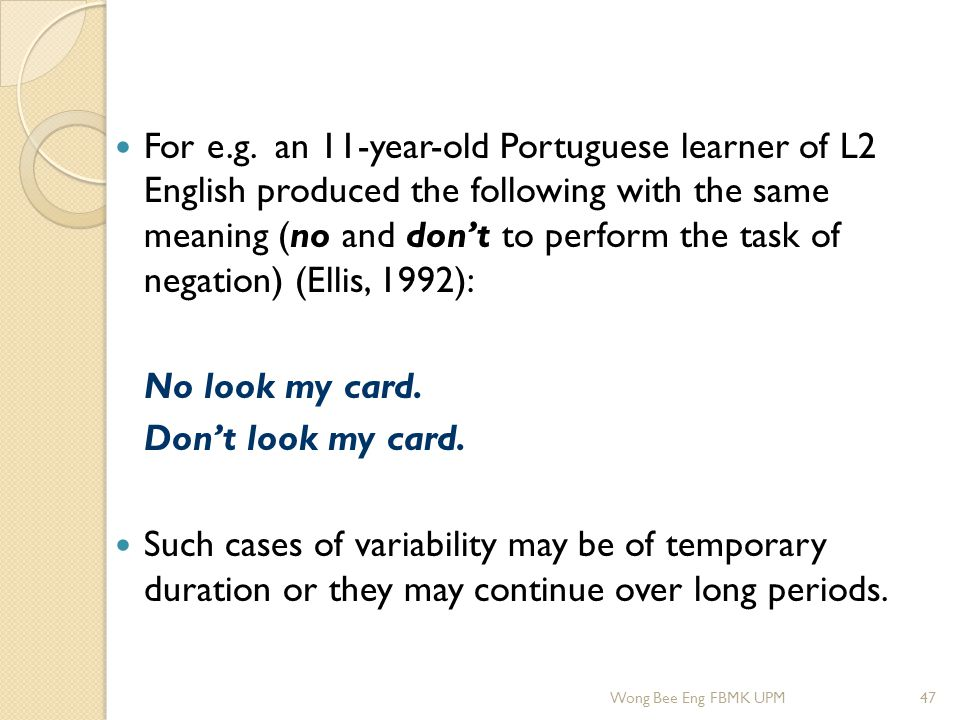 For e.g. an 11-year-old Portuguese learner of L2 English produced the following with the same meaning (no and don't to perform the task of negation) (