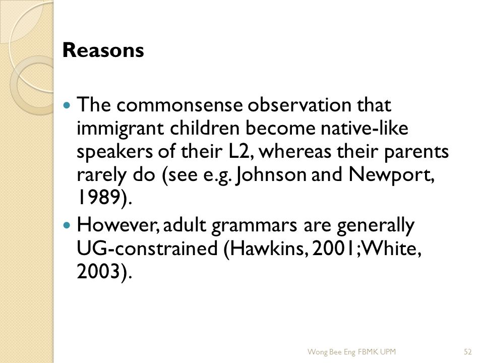 Reasons The commonsense observation that immigrant children become native-like speakers of their L2, whereas their parents rarely do (see e.g. Johnson