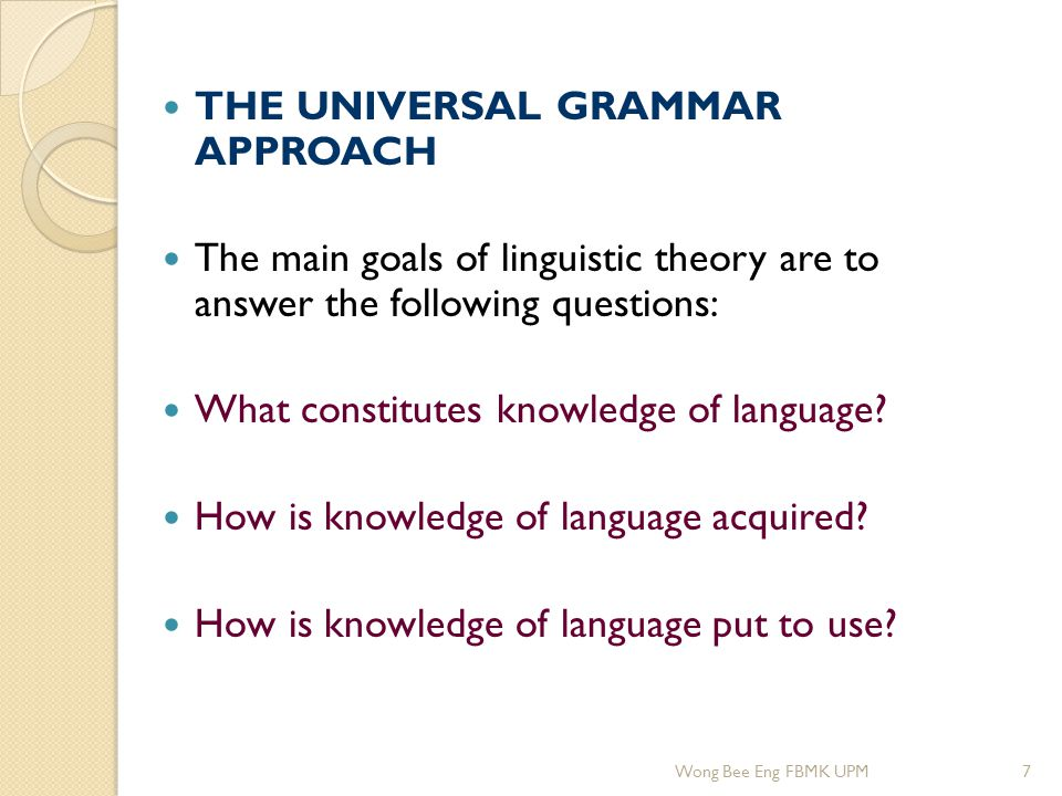 THE UNIVERSAL GRAMMAR APPROACH The main goals of linguistic theory are to answer the following questions: What constitutes knowledge of language? How