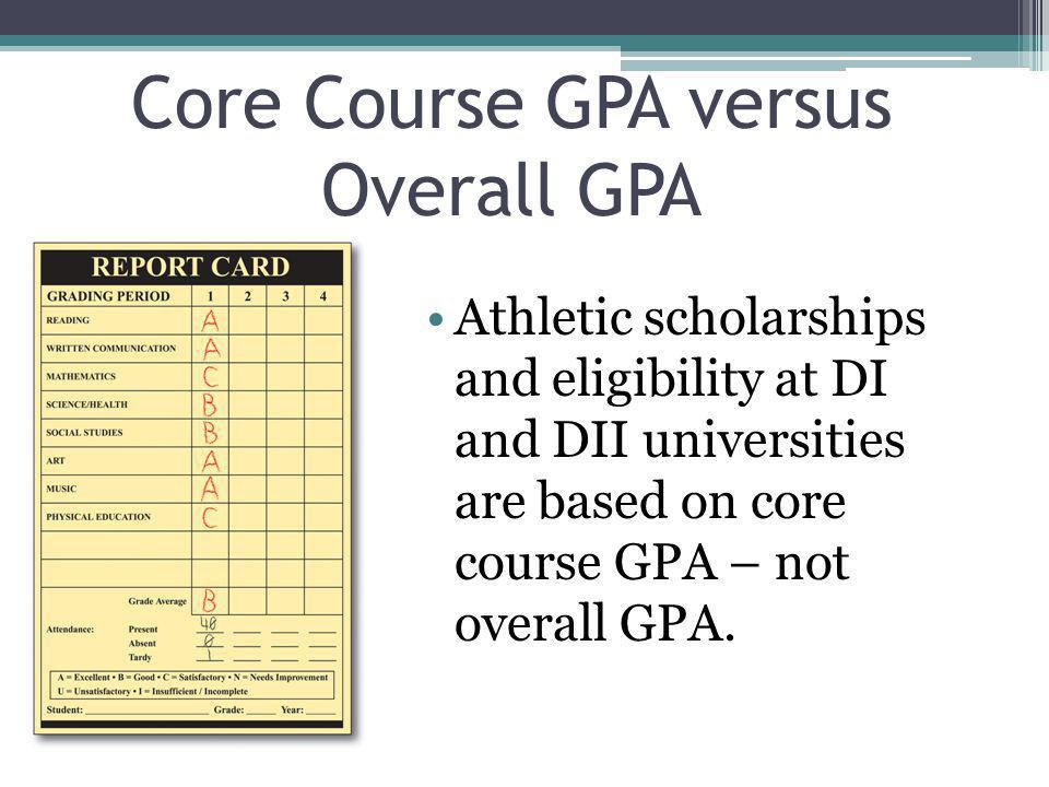 Core Course GPA versus Overall GPA Athletic scholarships and eligibility at DI and DII universities are based on core course GPA – not overall GPA.
