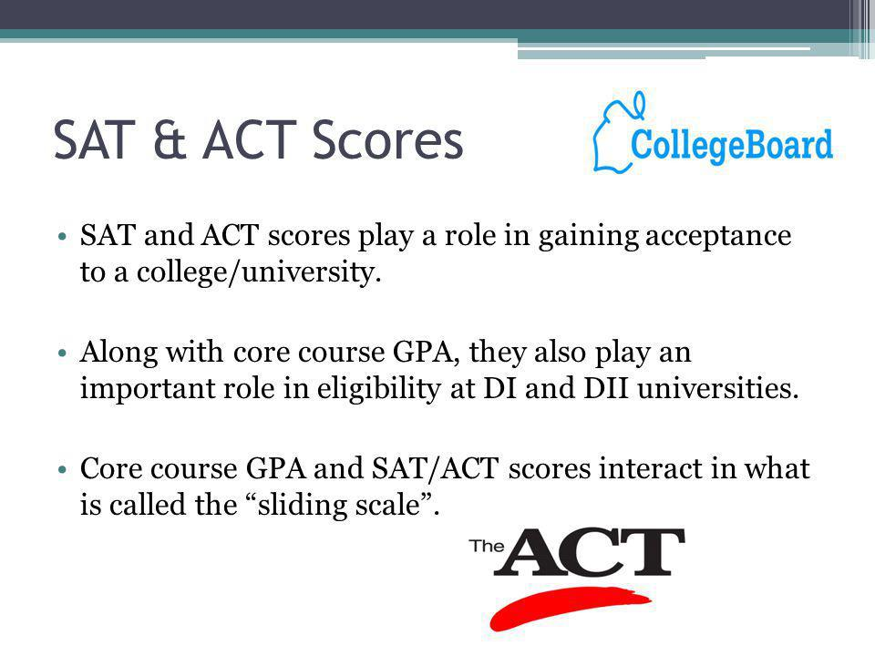 SAT & ACT Scores SAT and ACT scores play a role in gaining acceptance to a college/university.