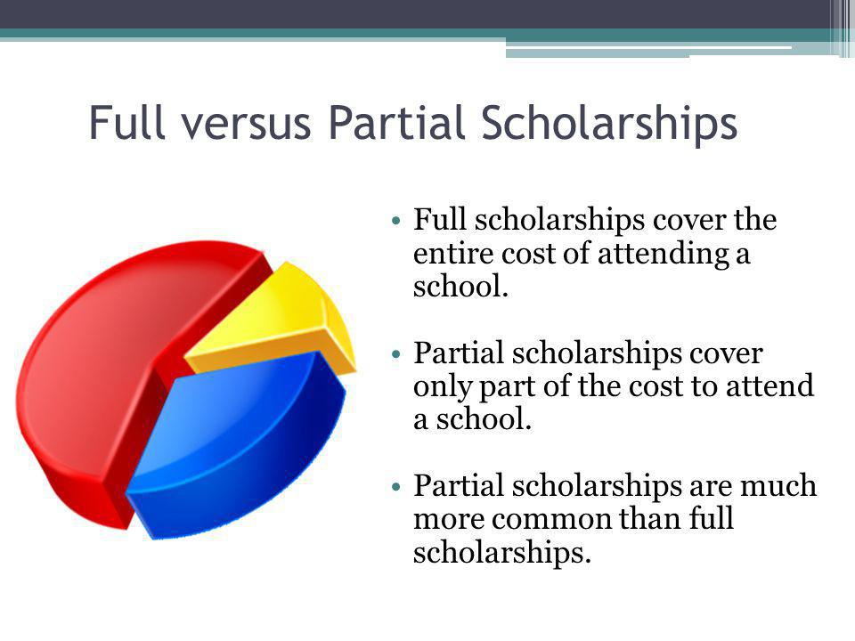 Full versus Partial Scholarships Full scholarships cover the entire cost of attending a school.