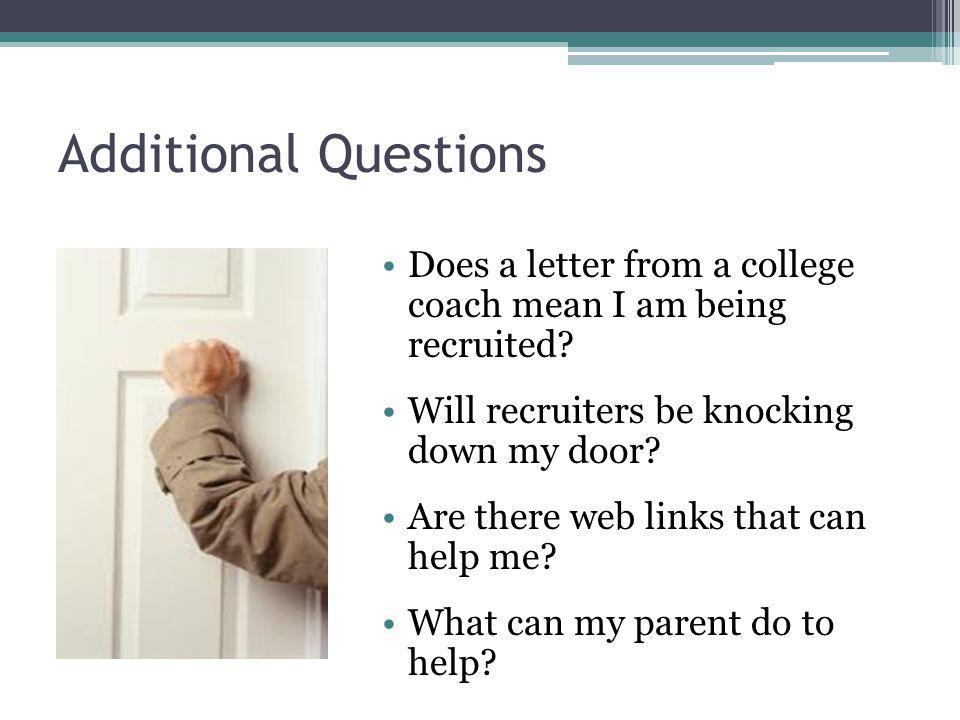 Additional Questions Does a letter from a college coach mean I am being recruited? Will recruiters be knocking down my door? Are there web links that