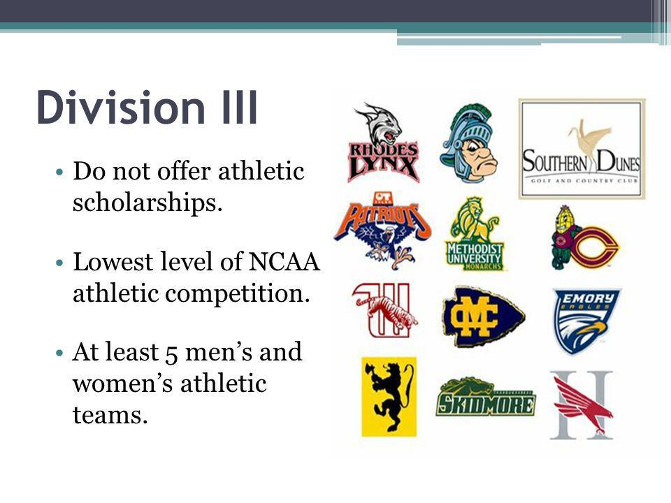 Division III Do not offer athletic scholarships. Lowest level of NCAA athletic competition.