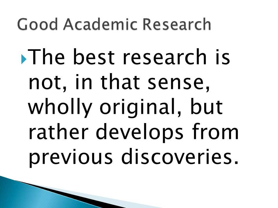  The best research is not, in that sense, wholly original, but rather develops from previous discoveries.