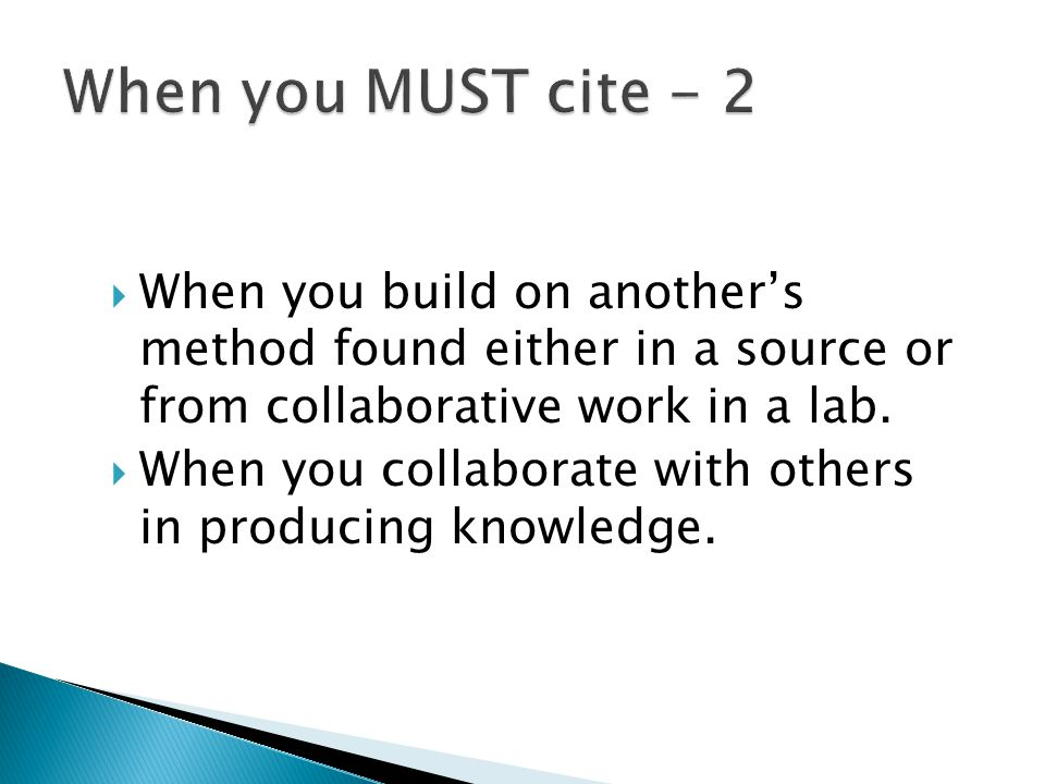  When you build on another's method found either in a source or from collaborative work in a lab.  When you collaborate with others in producing kno