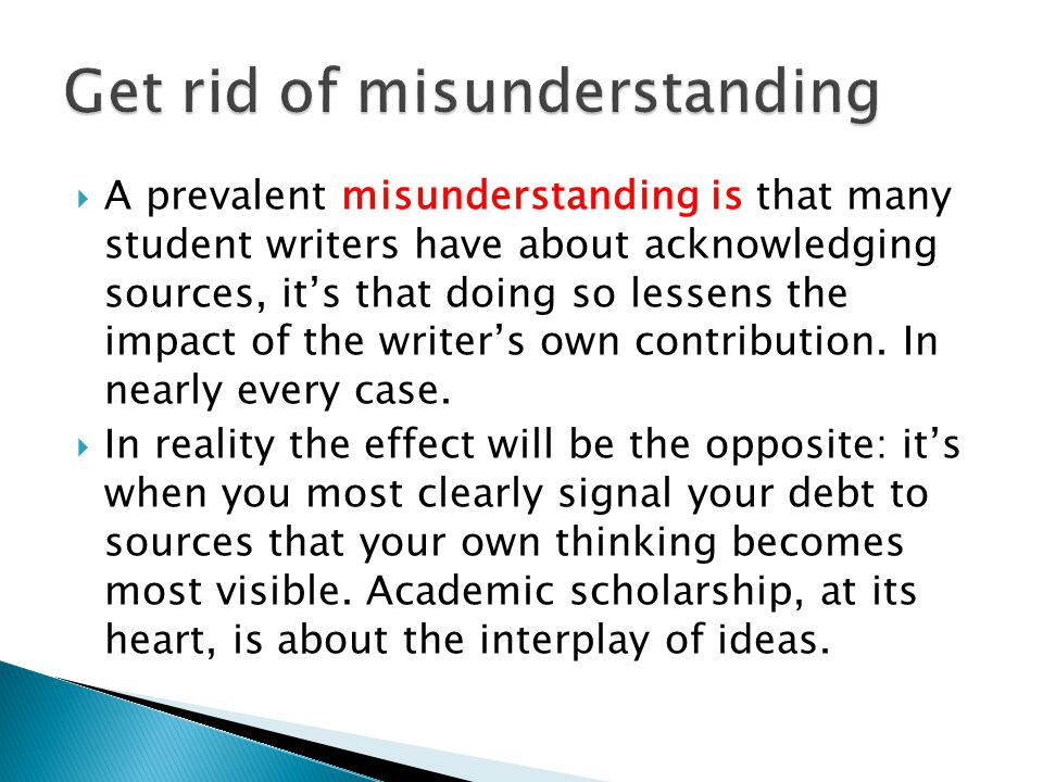  A prevalent misunderstanding is that many student writers have about acknowledging sources, it's that doing so lessens the impact of the writer's own contribution.
