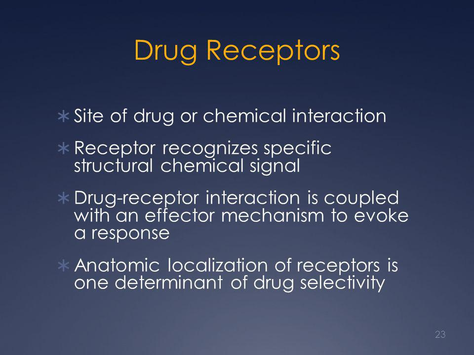 Drug Receptors  Site of drug or chemical interaction  Receptor recognizes specific structural chemical signal  Drug-receptor interaction is coupled