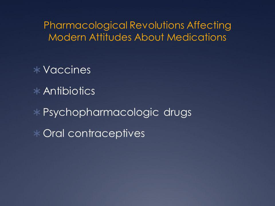 Pharmacological Revolutions Affecting Modern Attitudes About Medications  Vaccines  Antibiotics  Psychopharmacologic drugs  Oral contraceptives
