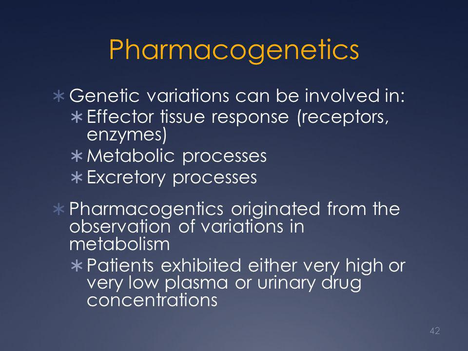 Pharmacogenetics  Genetic variations can be involved in:  Effector tissue response (receptors, enzymes)  Metabolic processes  Excretory processes