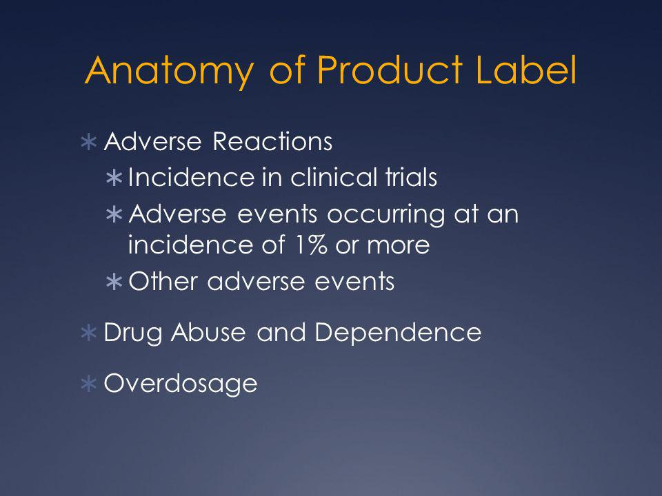 Anatomy of Product Label  Adverse Reactions  Incidence in clinical trials  Adverse events occurring at an incidence of 1% or more  Other adverse e