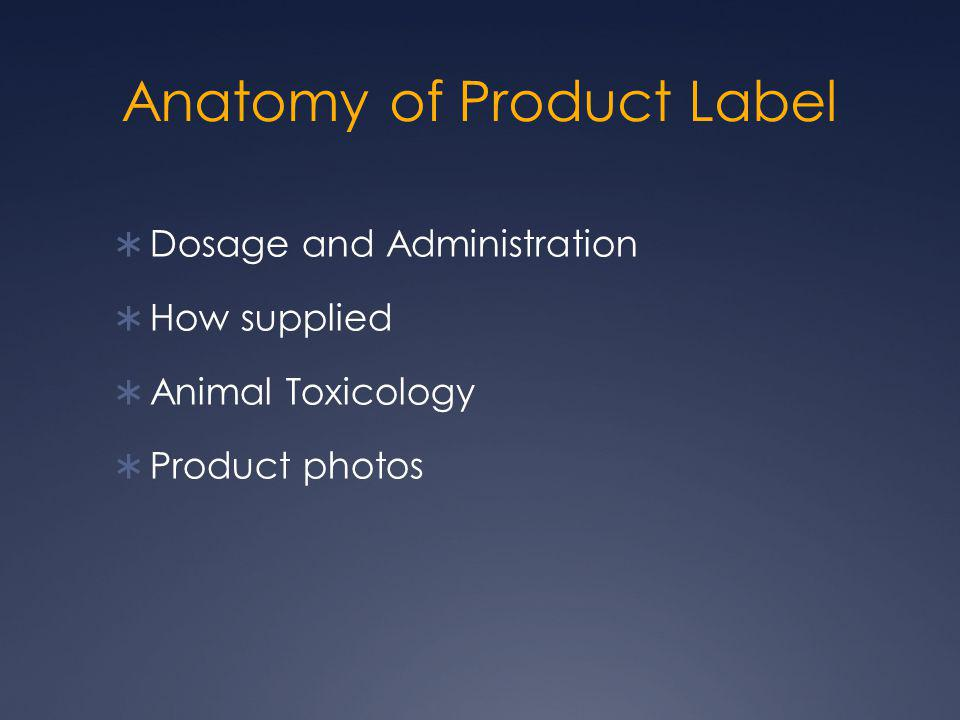 Anatomy of Product Label  Dosage and Administration  How supplied  Animal Toxicology  Product photos