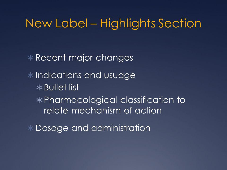 New Label – Highlights Section  Recent major changes  Indications and usuage  Bullet list  Pharmacological classification to relate mechanism of a