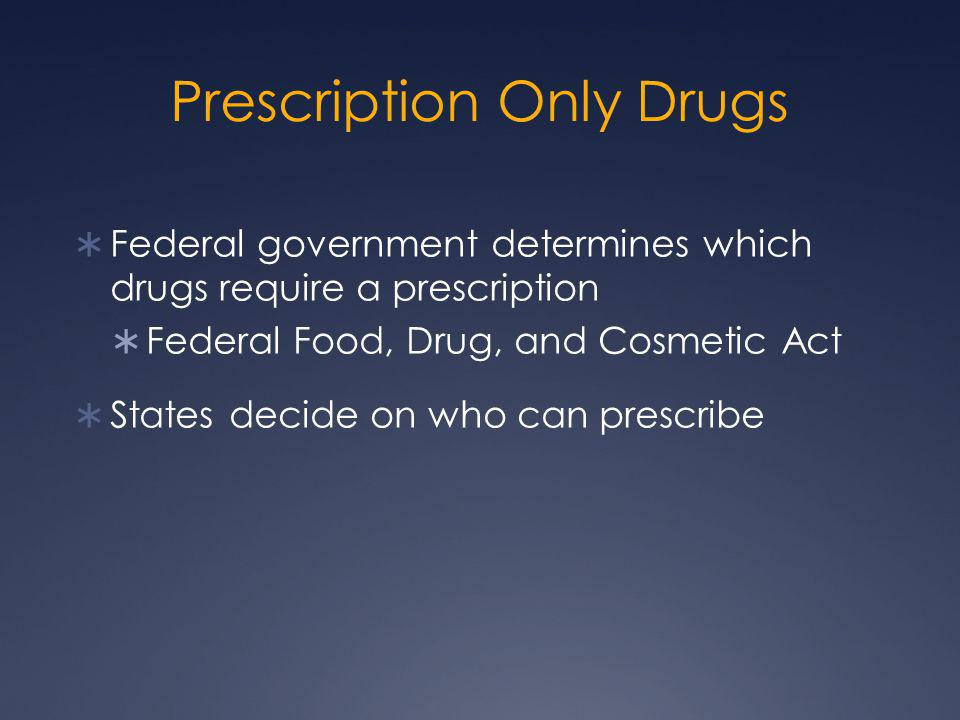Prescription Only Drugs  Federal government determines which drugs require a prescription  Federal Food, Drug, and Cosmetic Act  States decide on w