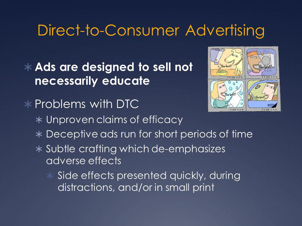 Direct-to-Consumer Advertising  Ads are designed to sell not necessarily educate  Problems with DTC  Unproven claims of efficacy  Deceptive ads ru