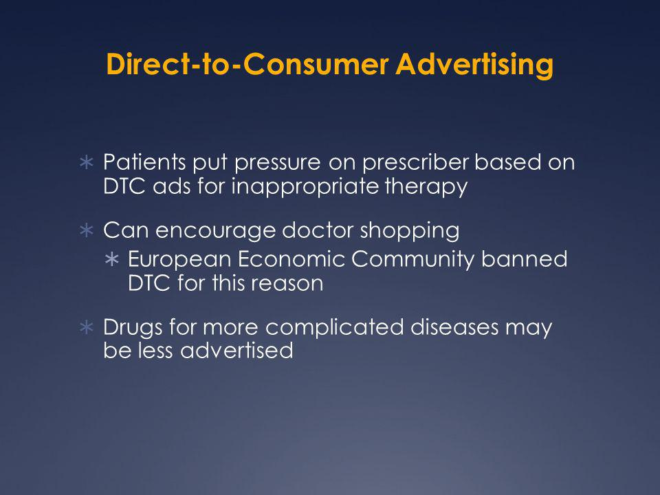 Direct-to-Consumer Advertising  Patients put pressure on prescriber based on DTC ads for inappropriate therapy  Can encourage doctor shopping  Euro