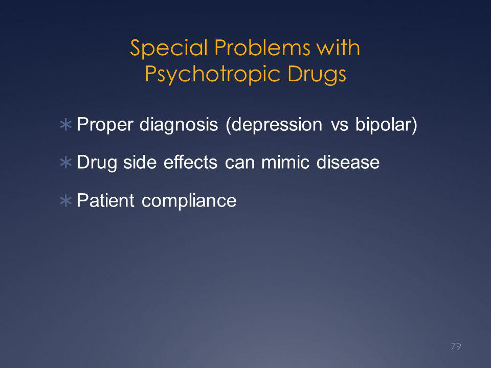 Special Problems with Psychotropic Drugs  Proper diagnosis (depression vs bipolar)  Drug side effects can mimic disease  Patient compliance 79
