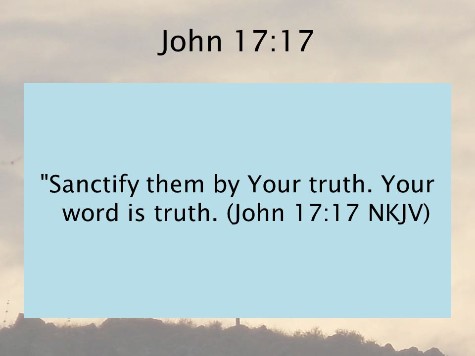 John 17:17 Sanctify them by Your truth. Your word is truth. (John 17:17 NKJV)