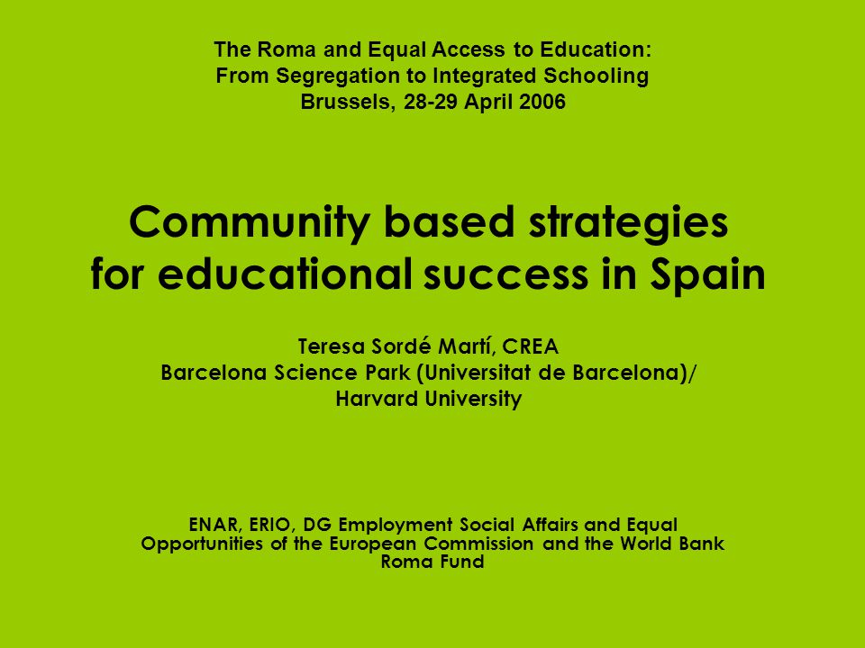 Community based strategies for educational success in Spain Teresa Sordé Martí, CREA Barcelona Science Park (Universitat de Barcelona)/ Harvard University ENAR, ERIO, DG Employment Social Affairs and Equal Opportunities of the European Commission and the World Bank Roma Fund The Roma and Equal Access to Education: From Segregation to Integrated Schooling Brussels, 28-29 April 2006