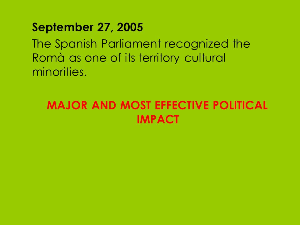 September 27, 2005 The Spanish Parliament recognized the Romà as one of its territory cultural minorities. MAJOR AND MOST EFFECTIVE POLITICAL IMPACT