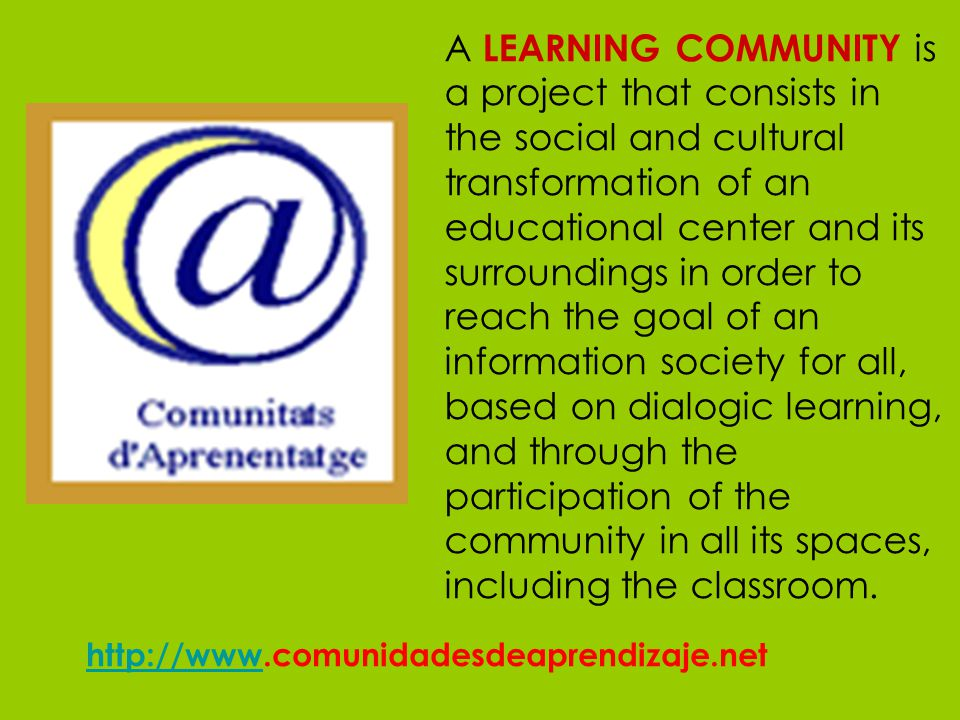 A LEARNING COMMUNITY is a project that consists in the social and cultural transformation of an educational center and its surroundings in order to reach the goal of an information society for all, based on dialogic learning, and through the participation of the community in all its spaces, including the classroom.