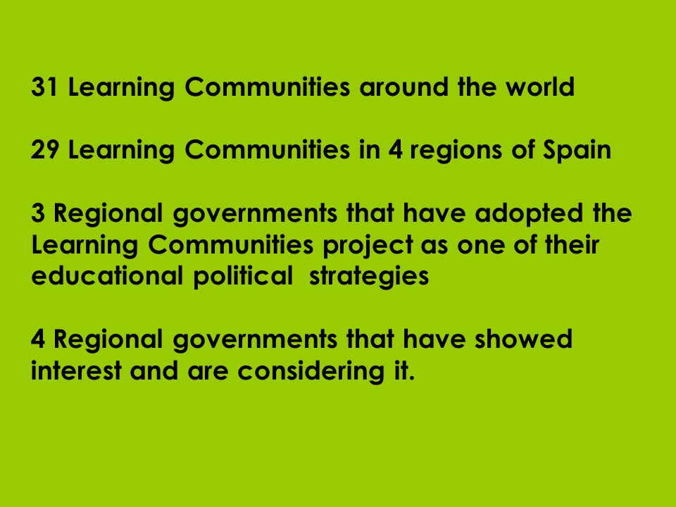 31 Learning Communities around the world 29 Learning Communities in 4 regions of Spain 3 Regional governments that have adopted the Learning Communiti