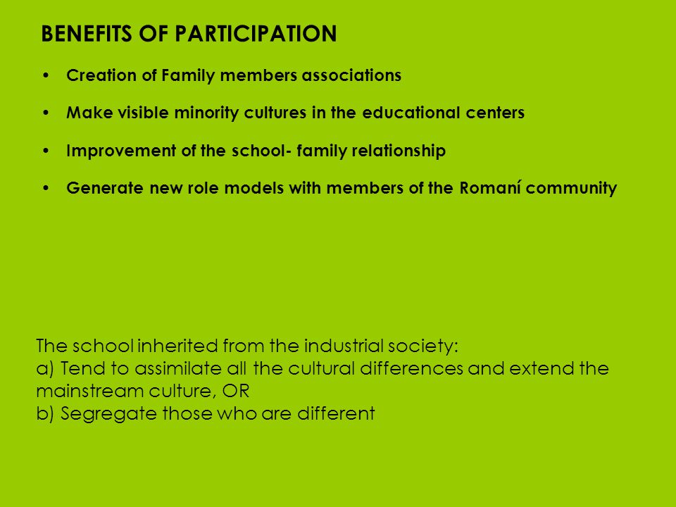 BENEFITS OF PARTICIPATION Creation of Family members associations Make visible minority cultures in the educational centers Improvement of the school- family relationship Generate new role models with members of the Romaní community The school inherited from the industrial society: a) Tend to assimilate all the cultural differences and extend the mainstream culture, OR b) Segregate those who are different