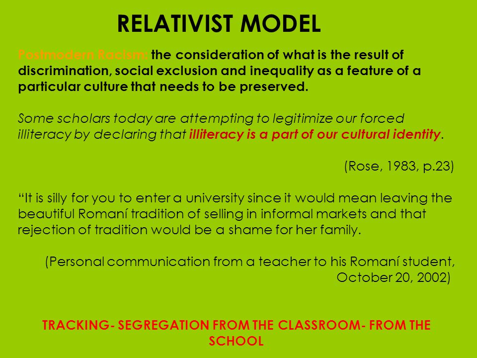 RELATIVIST MODEL Postmodern Racism: the consideration of what is the result of discrimination, social exclusion and inequality as a feature of a particular culture that needs to be preserved.